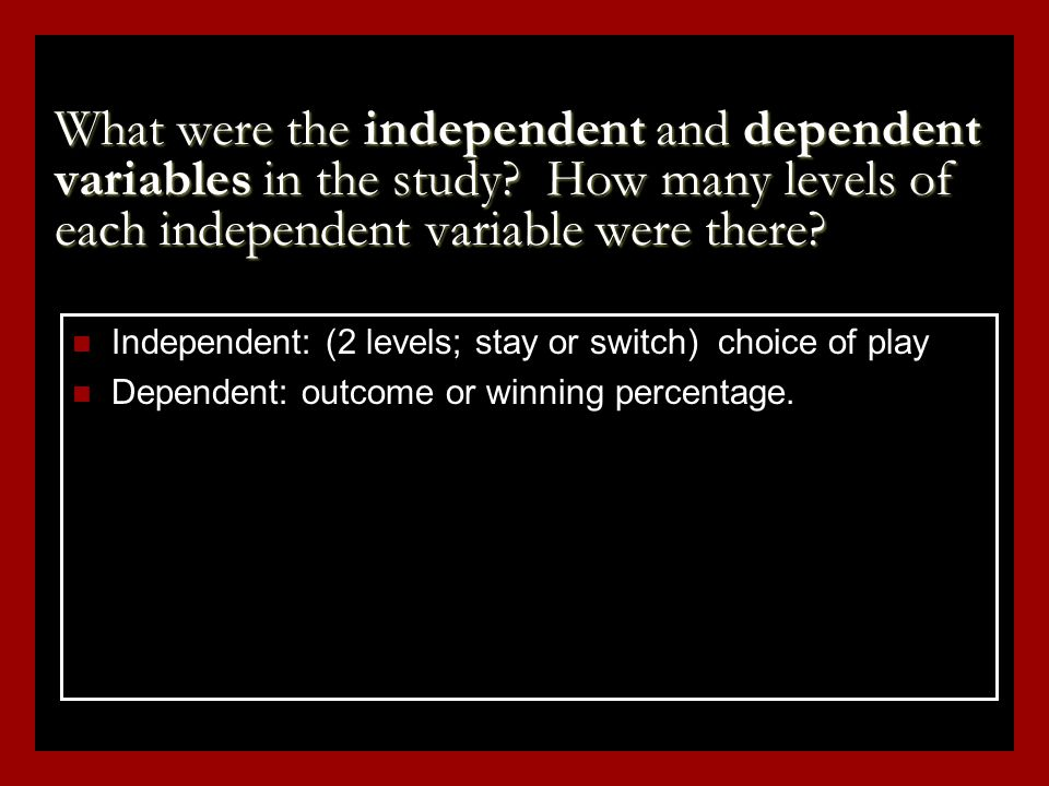 Independent: (2 levels; stay or switch) choice of play Dependent: outcome or winning percentage.