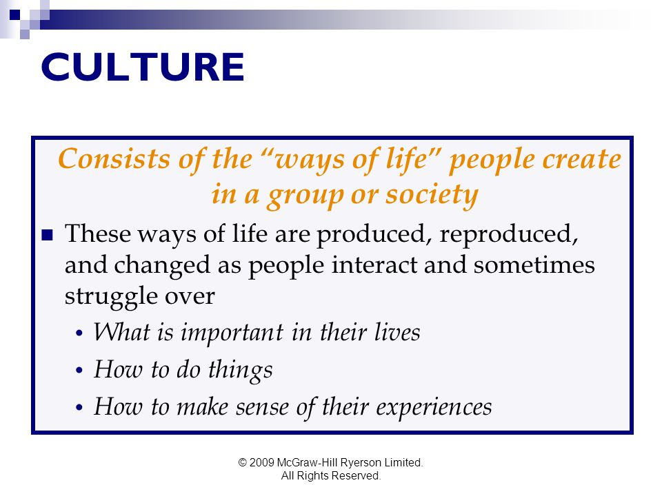 """© 2009 McGraw-Hill Ryerson Limited. All Rights Reserved. CULTURE Consists of the """"ways of life"""" people create in a group or society These ways of life"""