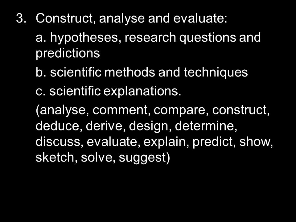 3.Construct, analyse and evaluate: a. hypotheses, research questions and predictions b.