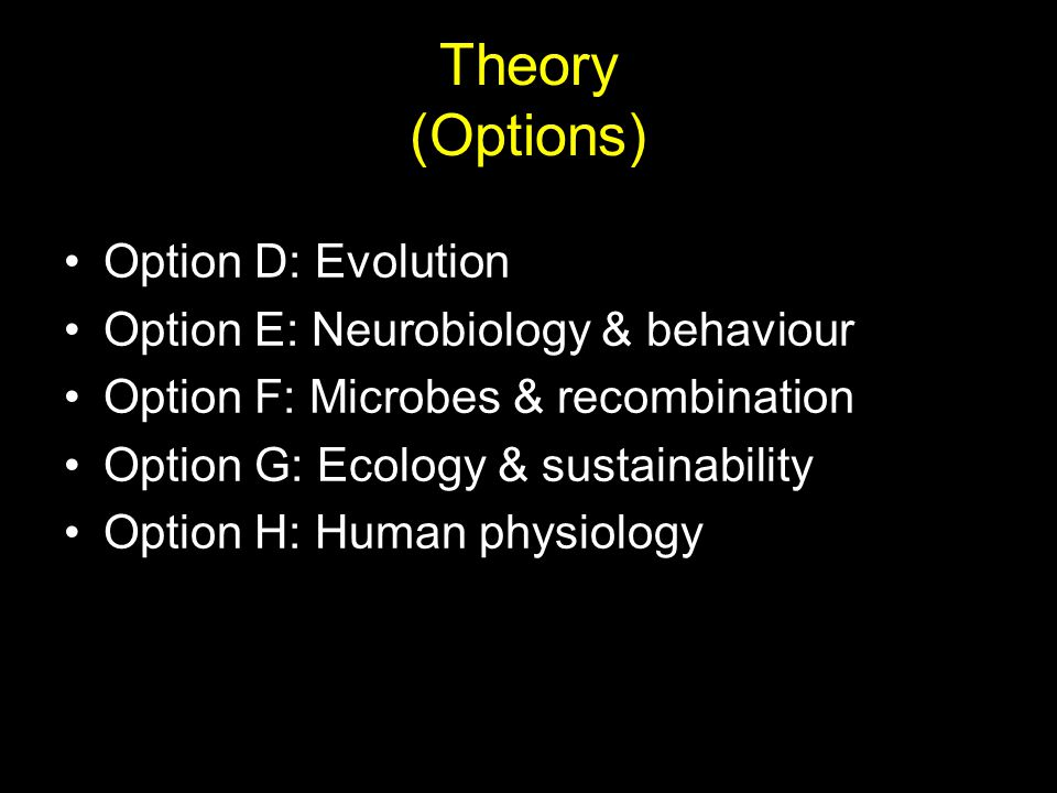 Theory (Options) Option D: Evolution Option E: Neurobiology & behaviour Option F: Microbes & recombination Option G: Ecology & sustainability Option H: Human physiology