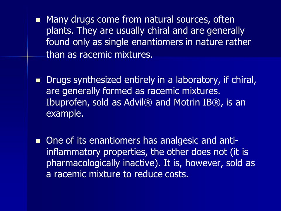 Many drugs come from natural sources, often plants. They are usually chiral and are generally found only as single enantiomers in nature rather than a