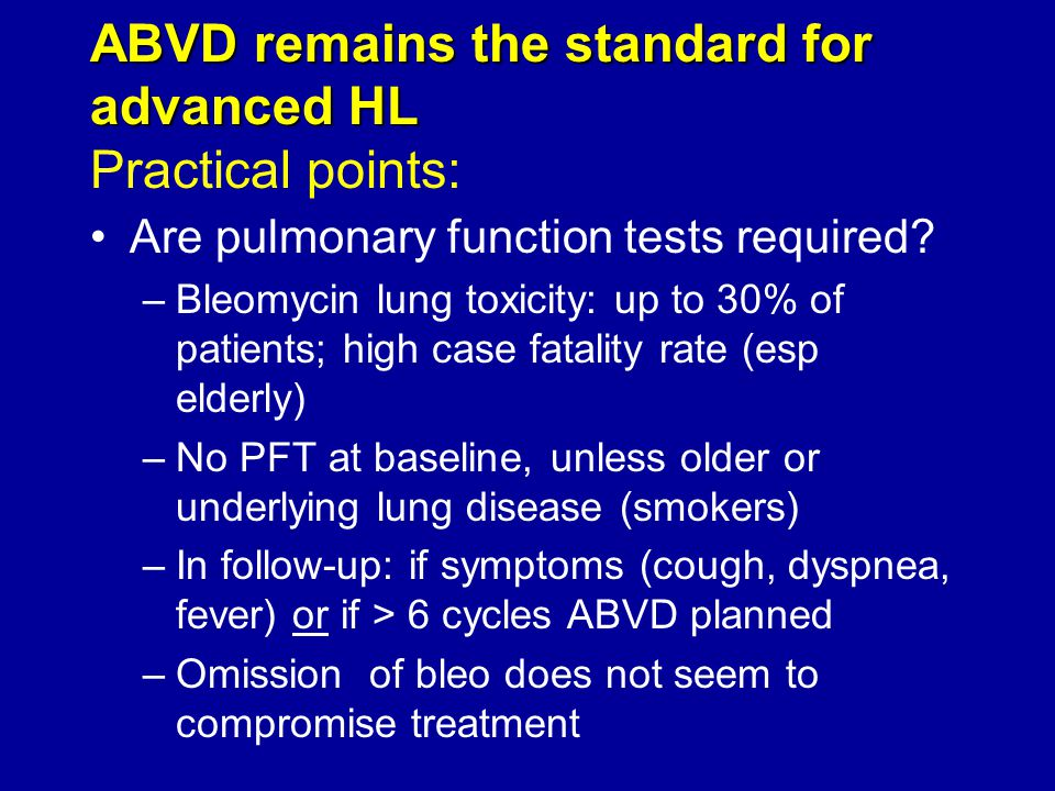ABVD remains the standard for advanced HL ABVD remains the standard for advanced HL Practical points: Are pulmonary function tests required? –Bleomyci