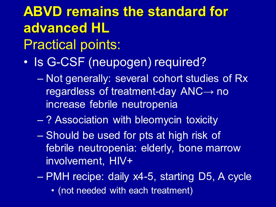 ABVD remains the standard for advanced HL ABVD remains the standard for advanced HL Practical points: Is G-CSF (neupogen) required? –Not generally: se
