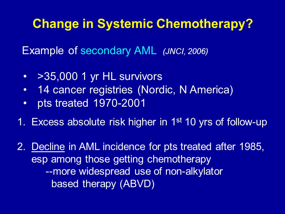 Change in Systemic Chemotherapy? Example of secondary AML (JNCI, 2006) >35,000 1 yr HL survivors 14 cancer registries (Nordic, N America) pts treated