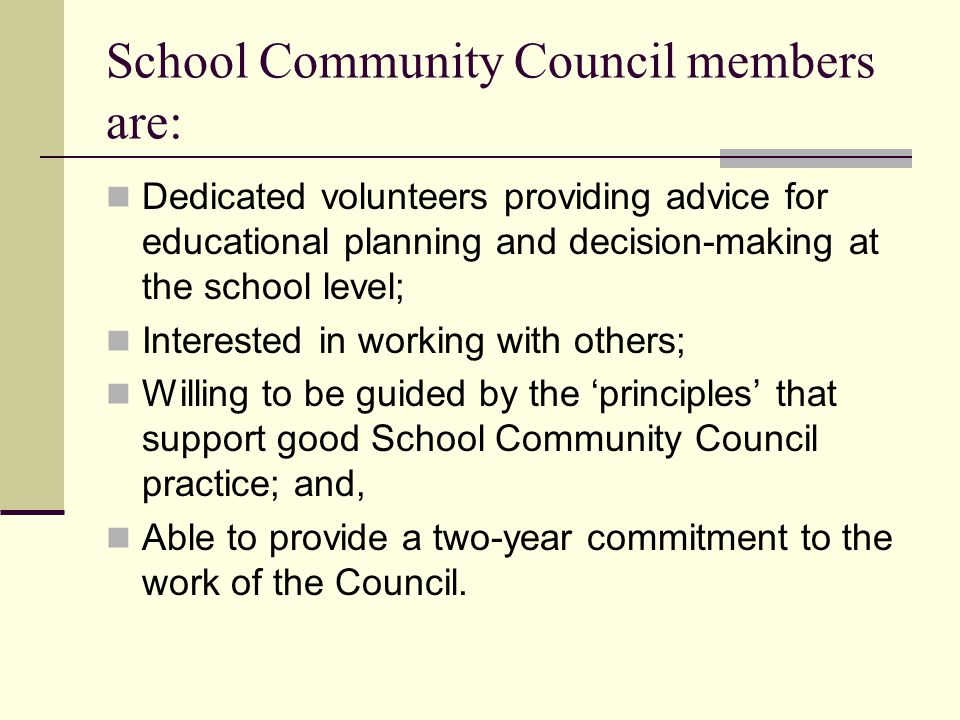 School Community Council members are: Dedicated volunteers providing advice for educational planning and decision-making at the school level; Interested in working with others; Willing to be guided by the 'principles' that support good School Community Council practice; and, Able to provide a two-year commitment to the work of the Council.