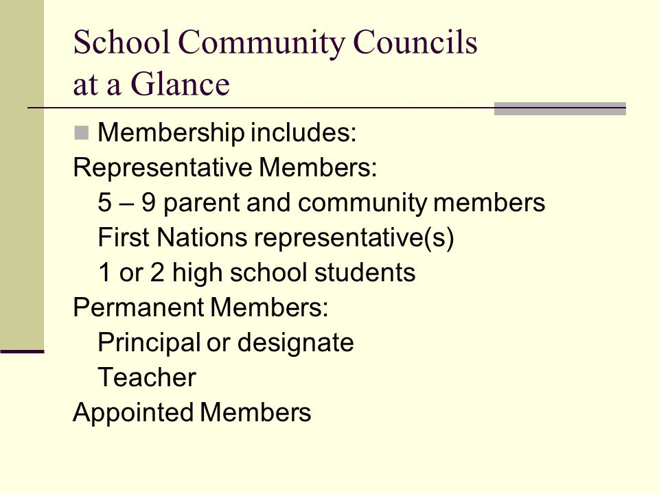 School Community Councils at a Glance Membership includes: Representative Members: 5 – 9 parent and community members First Nations representative(s) 1 or 2 high school students Permanent Members: Principal or designate Teacher Appointed Members
