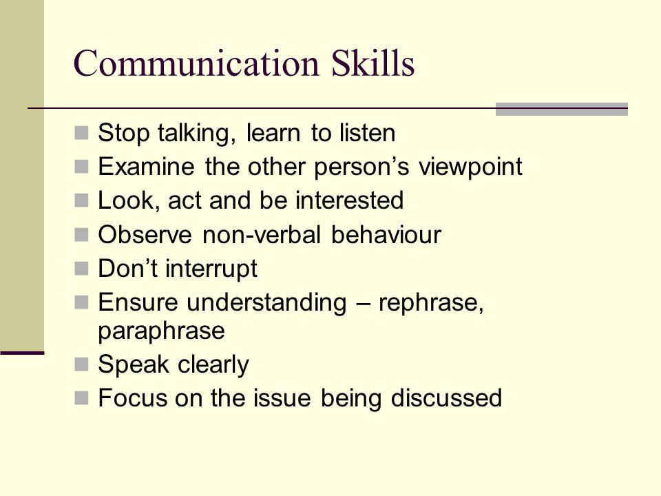 Communication Skills Stop talking, learn to listen Examine the other person's viewpoint Look, act and be interested Observe non-verbal behaviour Don't interrupt Ensure understanding – rephrase, paraphrase Speak clearly Focus on the issue being discussed