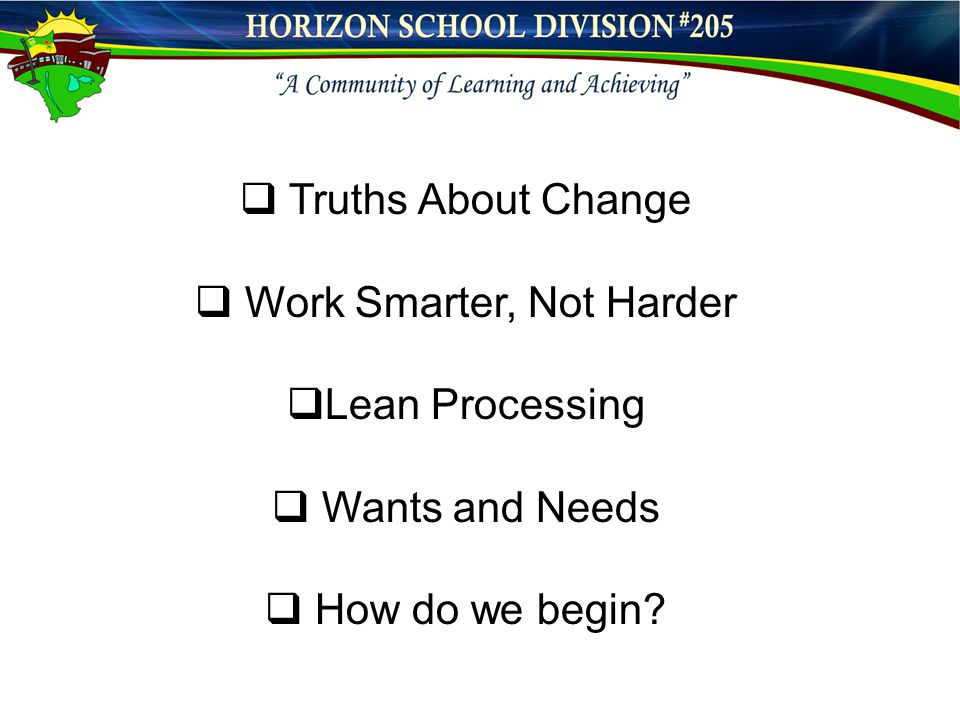  Truths About Change  Work Smarter, Not Harder  Lean Processing  Wants and Needs  How do we begin?