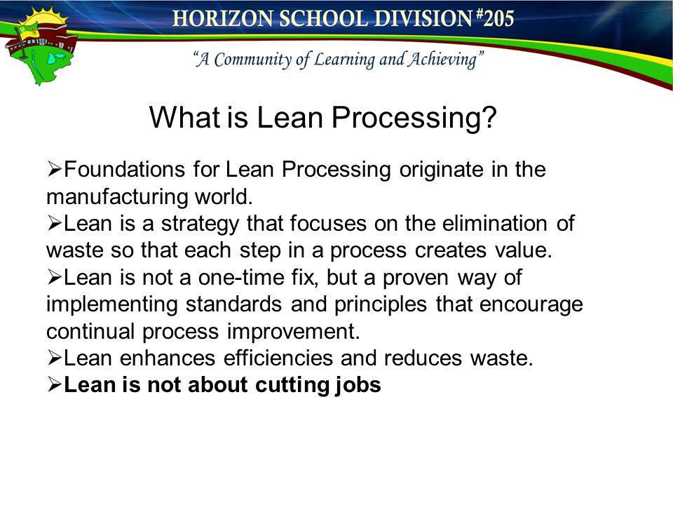  Foundations for Lean Processing originate in the manufacturing world.  Lean is a strategy that focuses on the elimination of waste so that each ste
