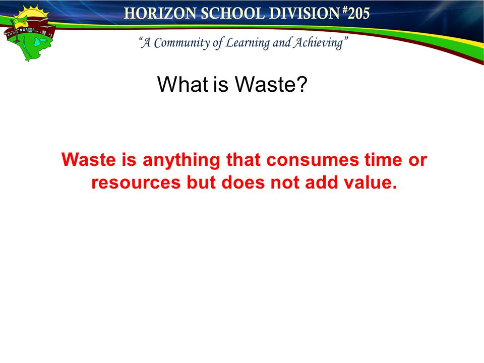 Waste is anything that consumes time or resources but does not add value. What is Waste?