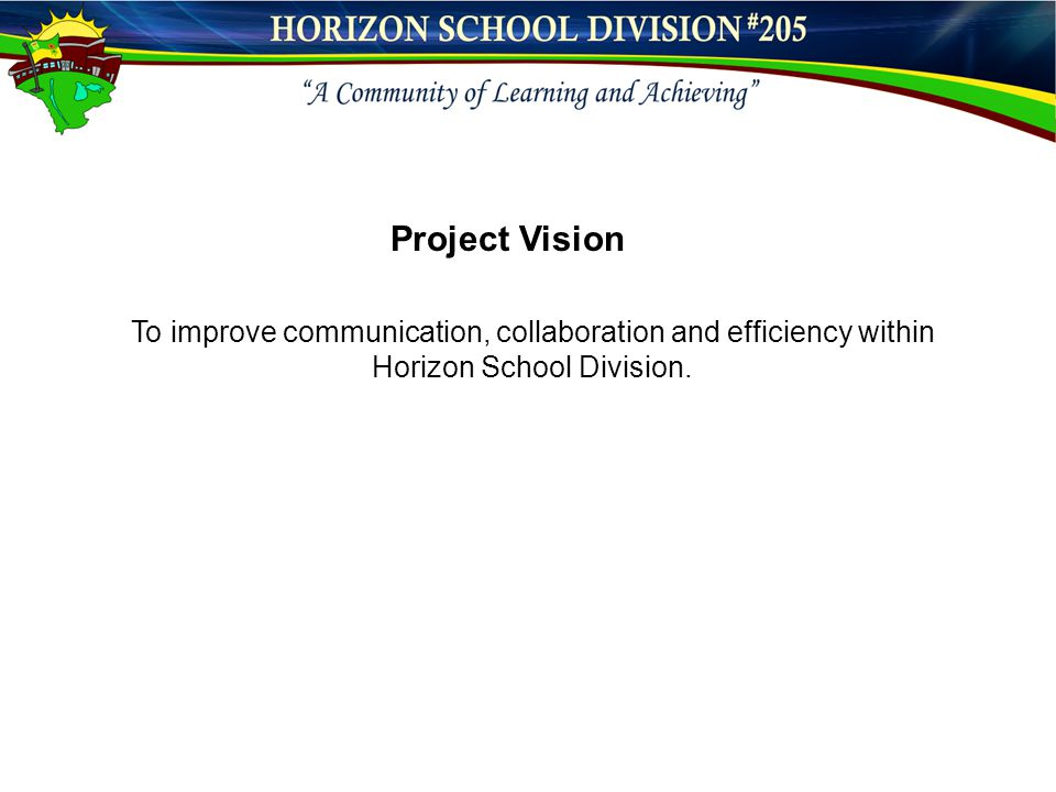 Project Vision To improve communication, collaboration and efficiency within Horizon School Division.