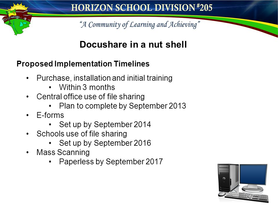 Docushare in a nut shell Proposed Implementation Timelines Purchase, installation and initial training Within 3 months Central office use of file sharing Plan to complete by September 2013 E-forms Set up by September 2014 Schools use of file sharing Set up by September 2016 Mass Scanning Paperless by September 2017