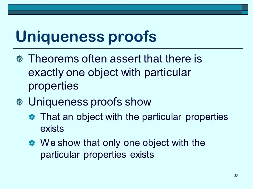 Uniqueness proofs  Theorems often assert that there is exactly one object with particular properties  Uniqueness proofs show  That an object with the particular properties exists  We show that only one object with the particular properties exists 32