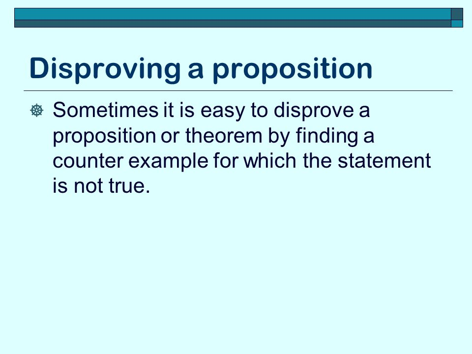 Disproving a proposition  Sometimes it is easy to disprove a proposition or theorem by finding a counter example for which the statement is not true.
