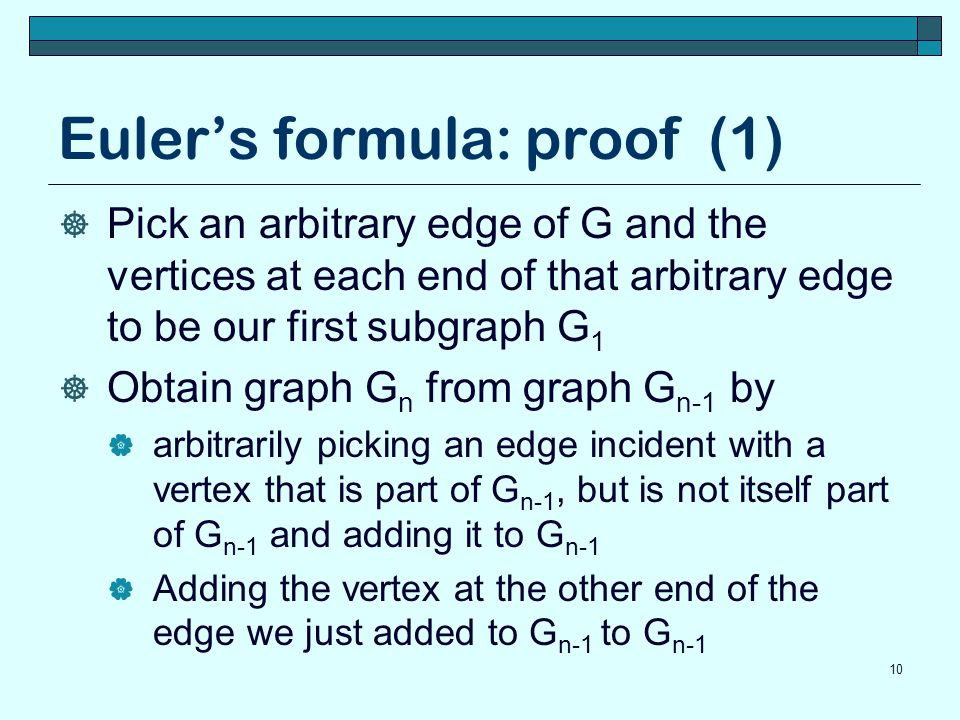Euler's formula: proof (1)  Pick an arbitrary edge of G and the vertices at each end of that arbitrary edge to be our first subgraph G 1  Obtain gra