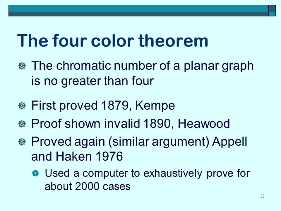 The four color theorem  The chromatic number of a planar graph is no greater than four  First proved 1879, Kempe  Proof shown invalid 1890, Heawood