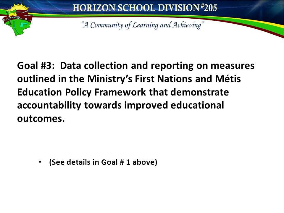 Goal #3: Data collection and reporting on measures outlined in the Ministry's First Nations and Métis Education Policy Framework that demonstrate accountability towards improved educational outcomes.