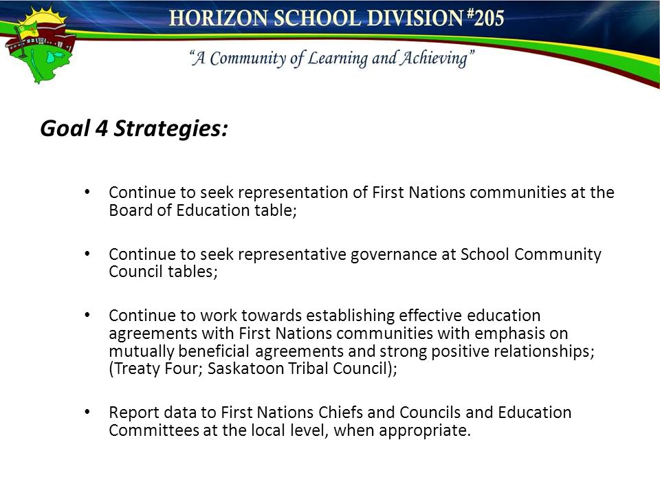 Goal 4 Strategies: Continue to seek representation of First Nations communities at the Board of Education table; Continue to seek representative governance at School Community Council tables; Continue to work towards establishing effective education agreements with First Nations communities with emphasis on mutually beneficial agreements and strong positive relationships; (Treaty Four; Saskatoon Tribal Council); Report data to First Nations Chiefs and Councils and Education Committees at the local level, when appropriate.