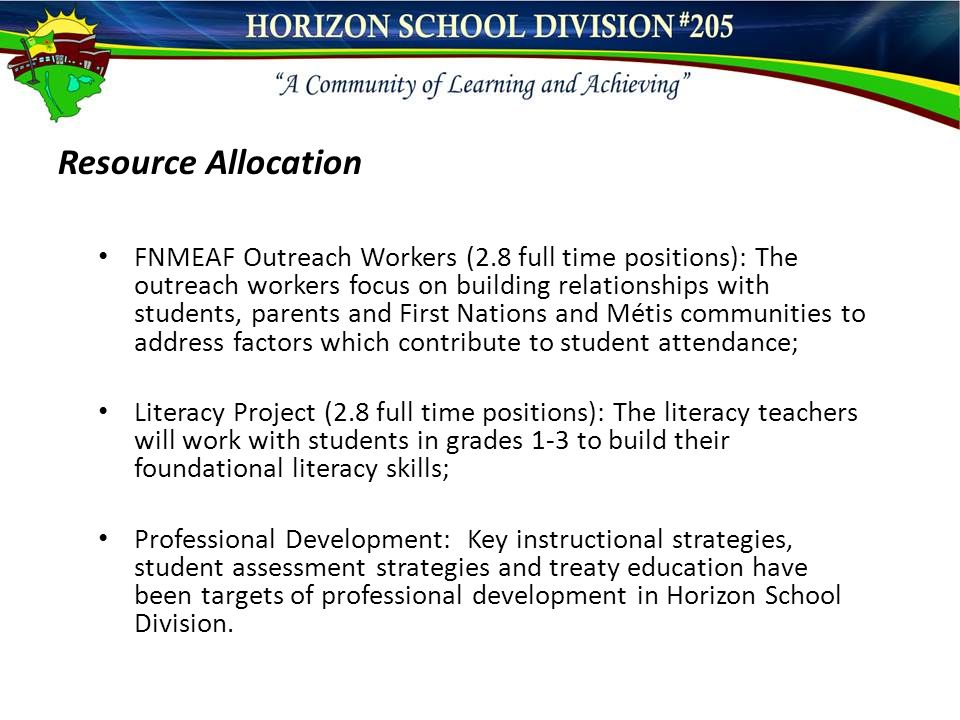 Resource Allocation FNMEAF Outreach Workers (2.8 full time positions): The outreach workers focus on building relationships with students, parents and First Nations and Métis communities to address factors which contribute to student attendance; Literacy Project (2.8 full time positions): The literacy teachers will work with students in grades 1-3 to build their foundational literacy skills; Professional Development: Key instructional strategies, student assessment strategies and treaty education have been targets of professional development in Horizon School Division.