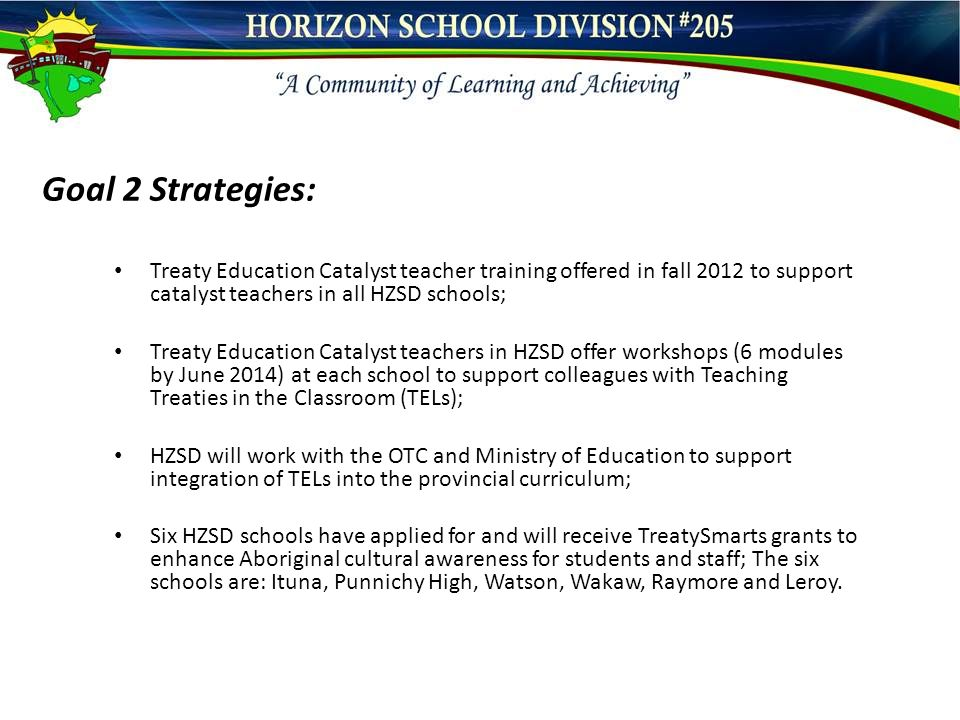 Goal 2 Strategies: Treaty Education Catalyst teacher training offered in fall 2012 to support catalyst teachers in all HZSD schools; Treaty Education Catalyst teachers in HZSD offer workshops (6 modules by June 2014) at each school to support colleagues with Teaching Treaties in the Classroom (TELs); HZSD will work with the OTC and Ministry of Education to support integration of TELs into the provincial curriculum; Six HZSD schools have applied for and will receive TreatySmarts grants to enhance Aboriginal cultural awareness for students and staff; The six schools are: Ituna, Punnichy High, Watson, Wakaw, Raymore and Leroy.