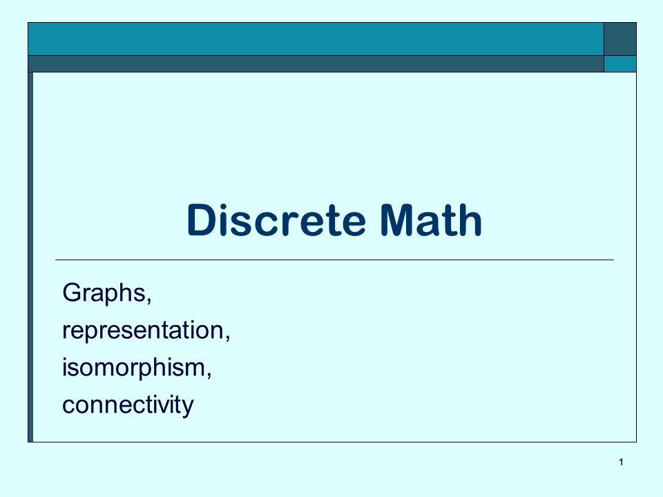 1 Discrete Math Graphs, representation, isomorphism, connectivity