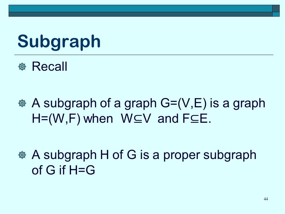 Subgraph  Recall  A subgraph of a graph G=(V,E) is a graph H=(W,F) when W ⊆ V and F ⊆ E.  A subgraph H of G is a proper subgraph of G if H=G 44