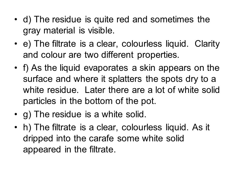 d) The residue is quite red and sometimes the gray material is visible. e) The filtrate is a clear, colourless liquid. Clarity and colour are two diff