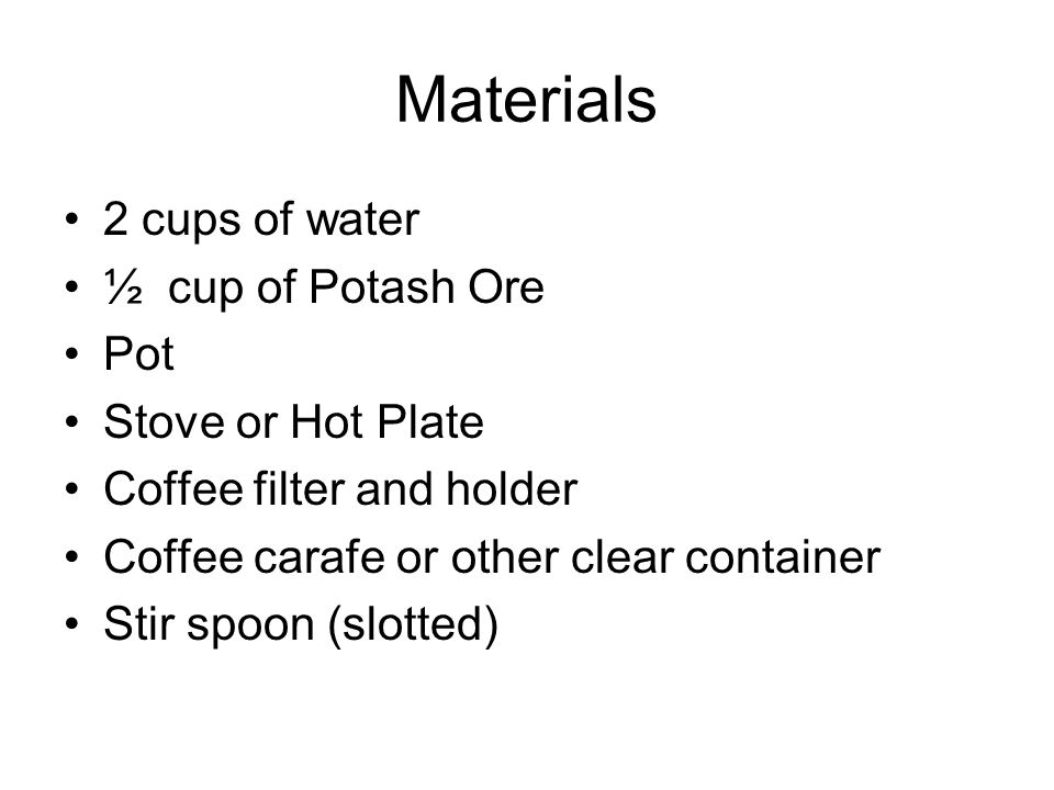 Materials 2 cups of water ½ cup of Potash Ore Pot Stove or Hot Plate Coffee filter and holder Coffee carafe or other clear container Stir spoon (slott