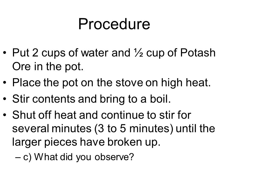 Procedure Put 2 cups of water and ½ cup of Potash Ore in the pot. Place the pot on the stove on high heat. Stir contents and bring to a boil. Shut off