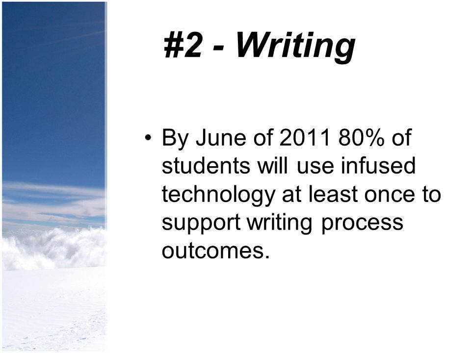 #2 - Writing By June of 2011 80% of students will use infused technology at least once to support writing process outcomes.