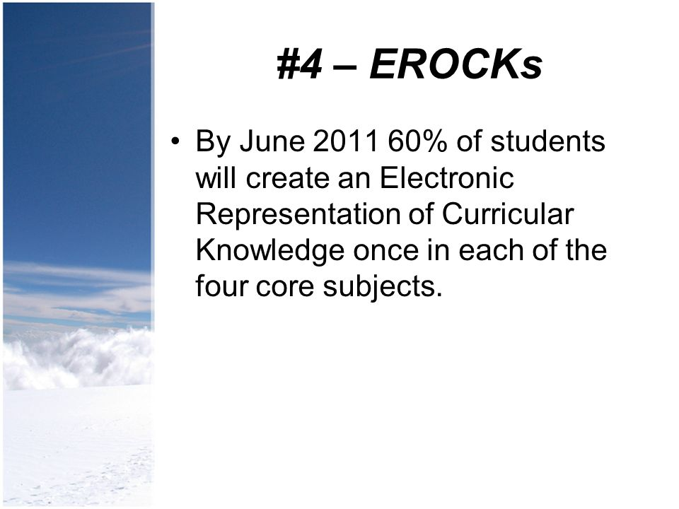 #4 – EROCKs By June 2011 60% of students will create an Electronic Representation of Curricular Knowledge once in each of the four core subjects.