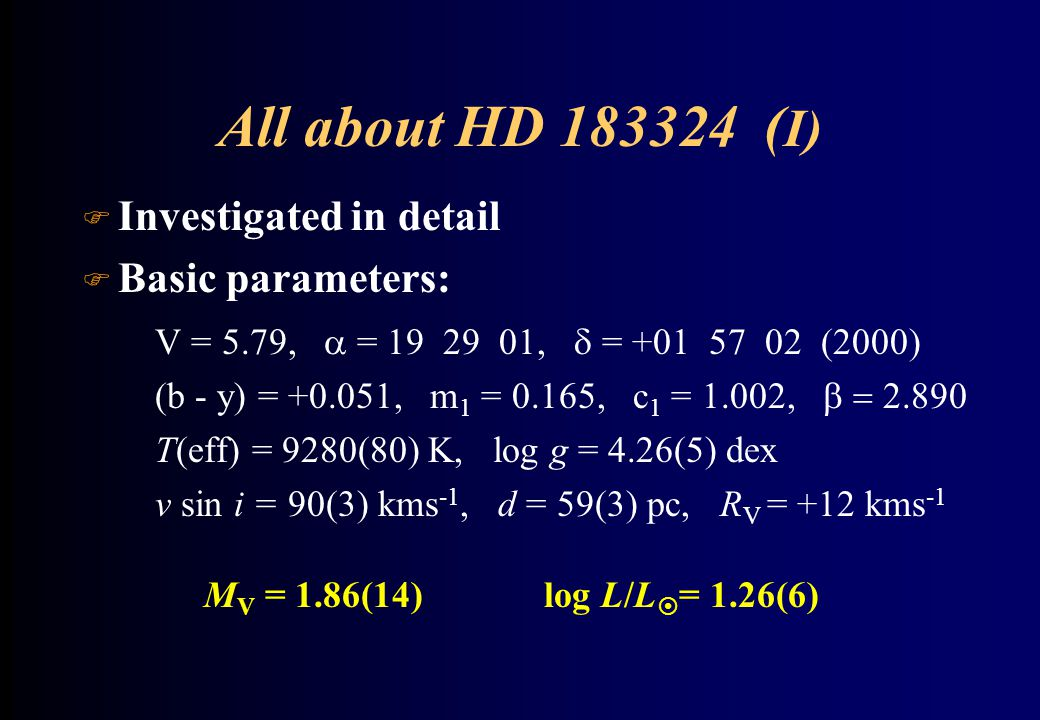 All about HD 183324 ( I) F Investigated in detail F Basic parameters: V = 5.79,  = 19 29 01,  = +01 57 02 (2000) (b - y) = +0.051, m 1 = 0.165, c 1 = 1.002,  T(eff) = 9280(80) K, log g = 4.26(5) dex v sin i = 90(3) kms -1, d = 59(3) pc, R V = +12 kms -1 M V = 1.86(14) log L/L  = 1.26(6)