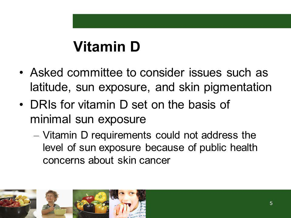 5 Vitamin D Asked committee to consider issues such as latitude, sun exposure, and skin pigmentation DRIs for vitamin D set on the basis of minimal sun exposure – Vitamin D requirements could not address the level of sun exposure because of public health concerns about skin cancer