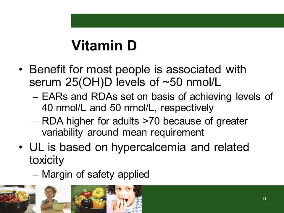 6 Vitamin D Benefit for most people is associated with serum 25(OH)D levels of ~50 nmol/L – EARs and RDAs set on basis of achieving levels of 40 nmol/L and 50 nmol/L, respectively – RDA higher for adults >70 because of greater variability around mean requirement UL is based on hypercalcemia and related toxicity – Margin of safety applied