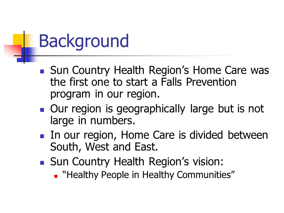 Background Sun Country Health Region's Home Care was the first one to start a Falls Prevention program in our region. Our region is geographically lar
