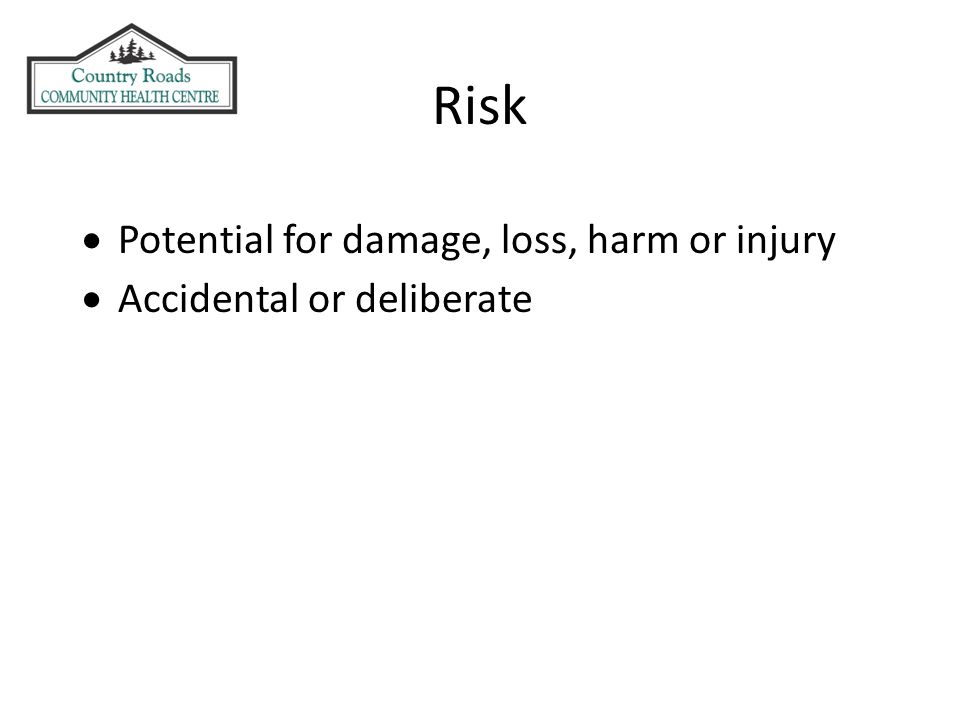 Risk  Potential for damage, loss, harm or injury  Accidental or deliberate