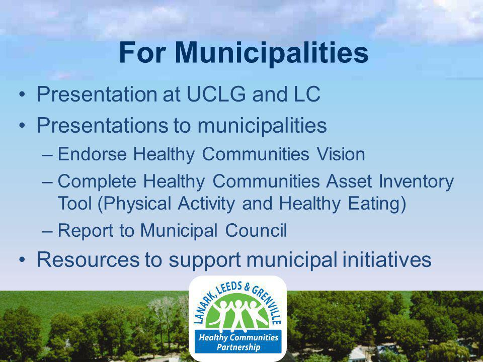 For Municipalities Presentation at UCLG and LC Presentations to municipalities –Endorse Healthy Communities Vision –Complete Healthy Communities Asset Inventory Tool (Physical Activity and Healthy Eating) –Report to Municipal Council Resources to support municipal initiatives