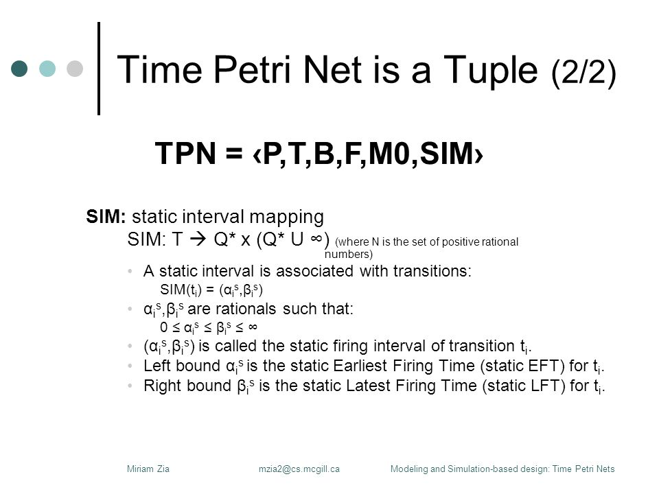 Time Petri Net is a Tuple (2/2) SIM: static interval mapping SIM: T  Q* x (Q* U ∞) (where N is the set of positive rational numbers) A static interval is associated with transitions: SIM(t i ) = (α i s,β i s ) α i s,β i s are rationals such that: 0 ≤ α i s ≤ β i s ≤ ∞ (α i s,β i s ) is called the static firing interval of transition t i.