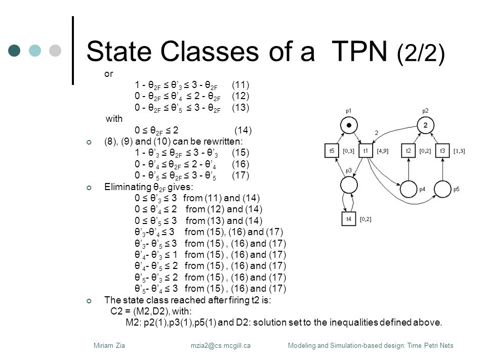State Classes of a TPN (2/2) or 1 - θ 2F ≤ θ' 3 ≤ 3 - θ 2F (11) 0 - θ 2F ≤ θ' 4 ≤ 2 - θ 2F (12) 0 - θ 2F ≤ θ' 5 ≤ 3 - θ 2F (13) with 0 ≤ θ 2F ≤ 2 (14) (8), (9) and (10) can be rewritten: 1 - θ' 3 ≤ θ 2F ≤ 3 - θ' 3 (15) 0 - θ' 4 ≤ θ 2F ≤ 2 - θ' 4 (16) 0 - θ' 5 ≤ θ 2F ≤ 3 - θ' 5 (17) Eliminating θ 2F gives: 0 ≤ θ' 3 ≤ 3from (11) and (14) 0 ≤ θ' 4 ≤ 2 from (12) and (14) 0 ≤ θ' 5 ≤ 3 from (13) and (14) θ' 3 -θ' 4 ≤ 3 from (15), (16) and (17) θ' 3 - θ' 5 ≤ 3 from (15), (16) and (17) θ' 4 - θ' 3 ≤ 1 from (15), (16) and (17) θ' 4 - θ' 5 ≤ 2 from (15), (16) and (17) θ' 5 - θ' 3 ≤ 2 from (15), (16) and (17) θ' 5 - θ' 4 ≤ 3 from (15), (16) and (17) The state class reached after firing t2 is: C2 = (M2,D2), with: M2: p2(1),p3(1),p5(1) and D2: solution set to the inequalities defined above.