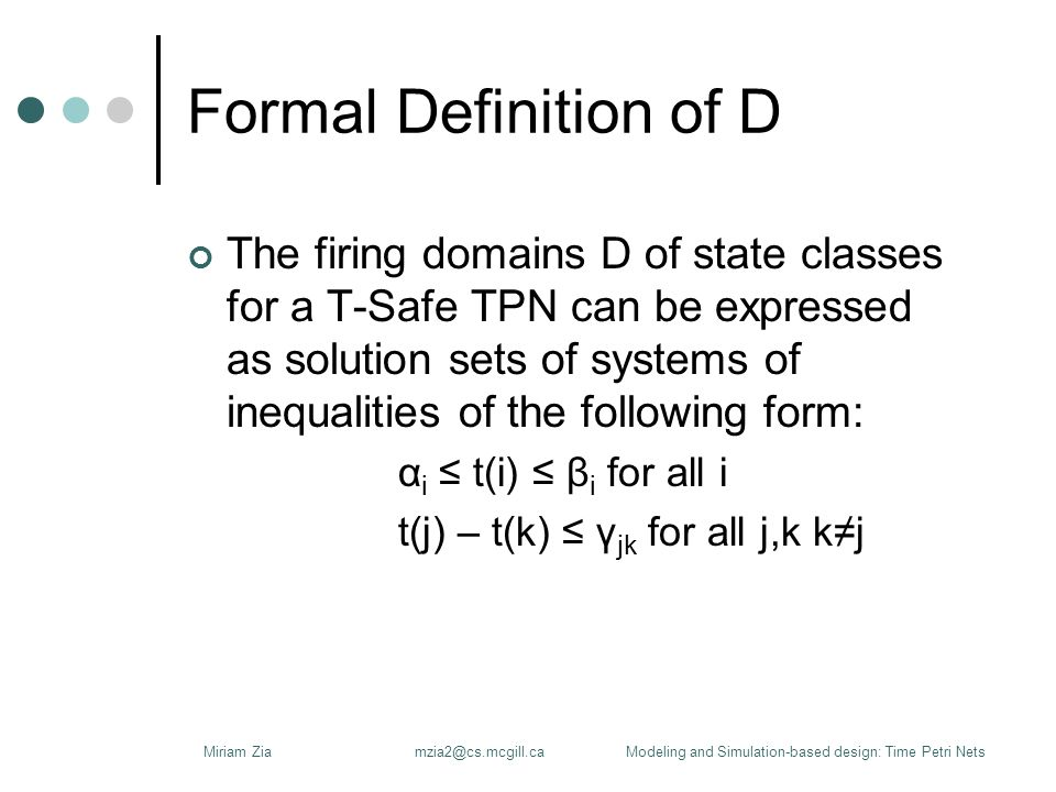 Formal Definition of D The firing domains D of state classes for a T-Safe TPN can be expressed as solution sets of systems of inequalities of the following form: α i ≤ t(i) ≤ β i for all i t(j) – t(k) ≤ γ jk for all j,k k≠j Miriam Ziamzia2@cs.mcgill.caModeling and Simulation-based design: Time Petri Nets