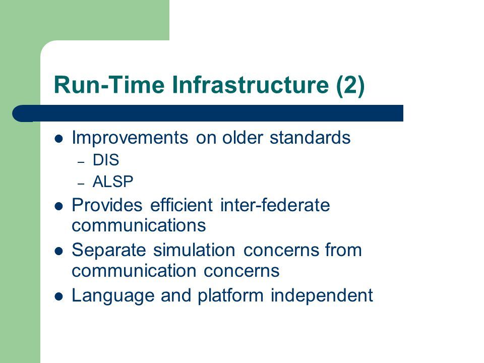 Run-Time Infrastructure (2) Improvements on older standards – DIS – ALSP Provides efficient inter-federate communications Separate simulation concerns from communication concerns Language and platform independent