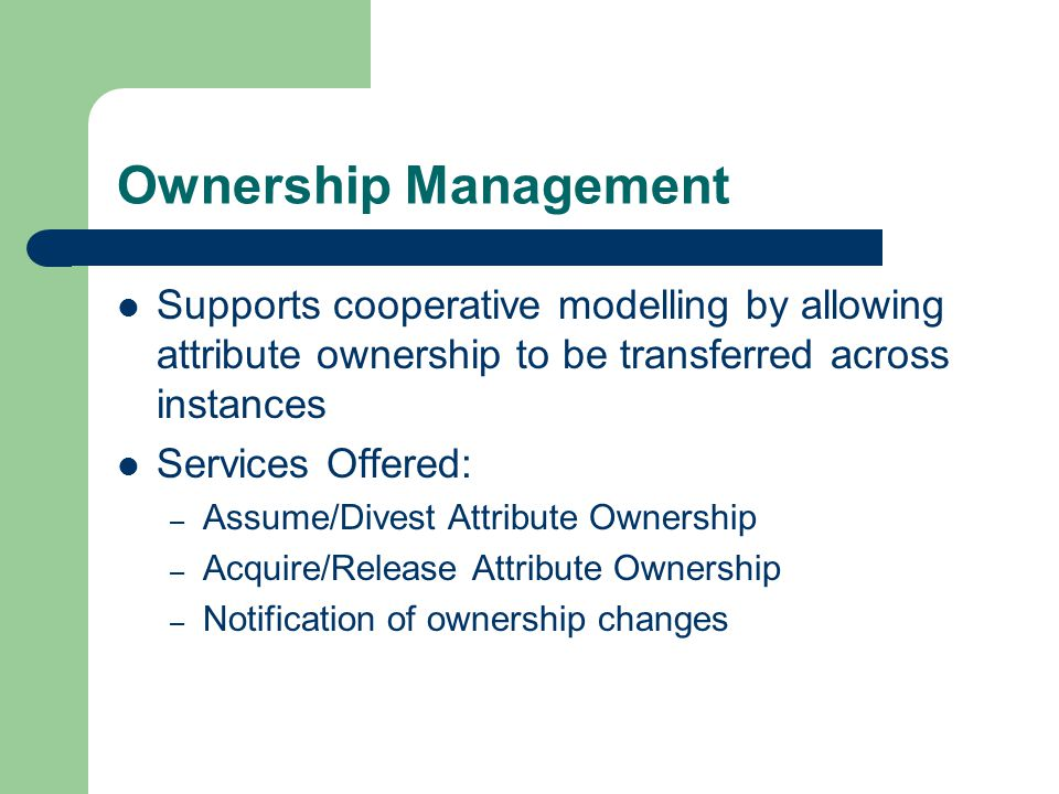 Ownership Management Supports cooperative modelling by allowing attribute ownership to be transferred across instances Services Offered: – Assume/Divest Attribute Ownership – Acquire/Release Attribute Ownership – Notification of ownership changes