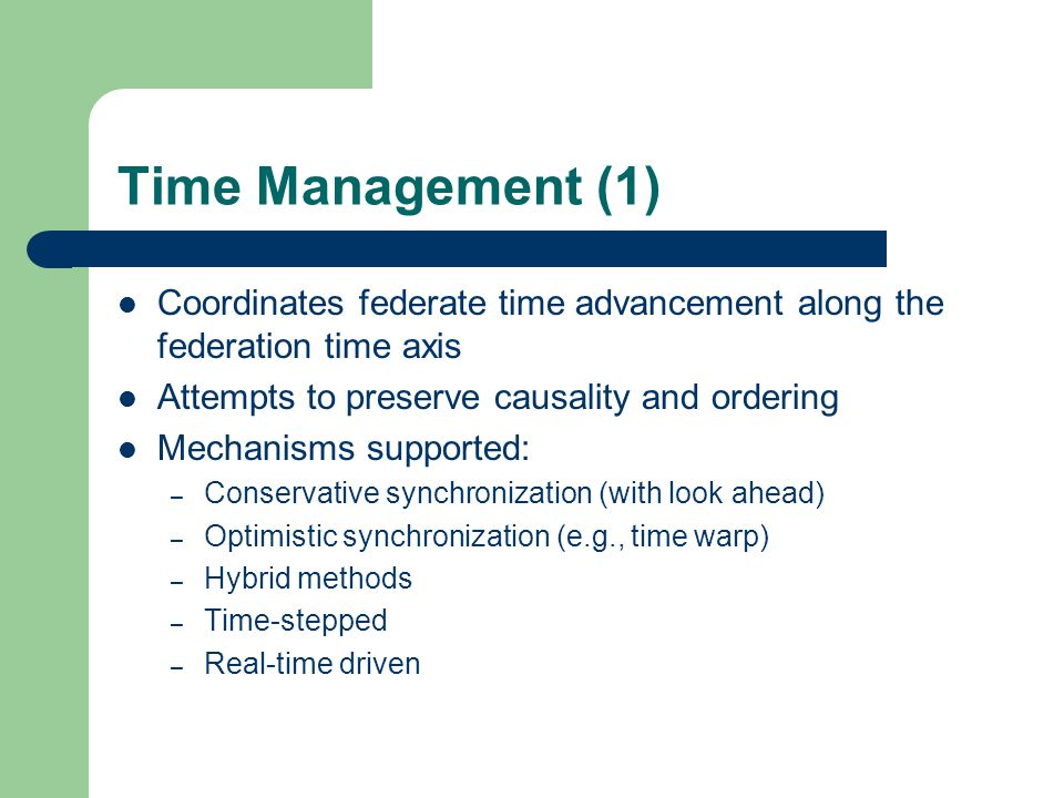 Time Management (1) Coordinates federate time advancement along the federation time axis Attempts to preserve causality and ordering Mechanisms suppor