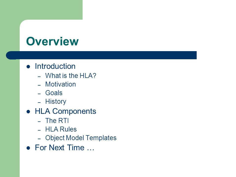 Overview Introduction – What is the HLA? – Motivation – Goals – History HLA Components – The RTI – HLA Rules – Object Model Templates For Next Time …