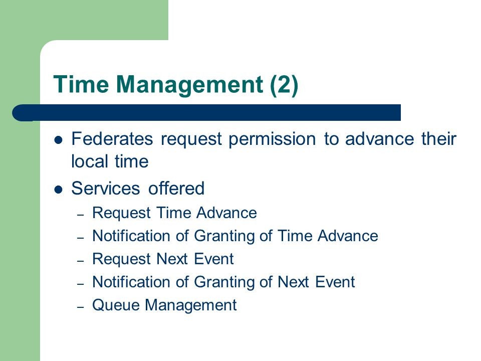 Time Management (2) Federates request permission to advance their local time Services offered – Request Time Advance – Notification of Granting of Time Advance – Request Next Event – Notification of Granting of Next Event – Queue Management
