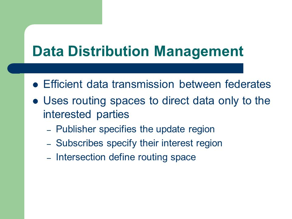 Data Distribution Management Efficient data transmission between federates Uses routing spaces to direct data only to the interested parties – Publisher specifies the update region – Subscribes specify their interest region – Intersection define routing space