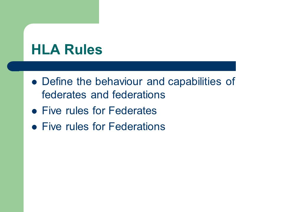 HLA Rules Define the behaviour and capabilities of federates and federations Five rules for Federates Five rules for Federations