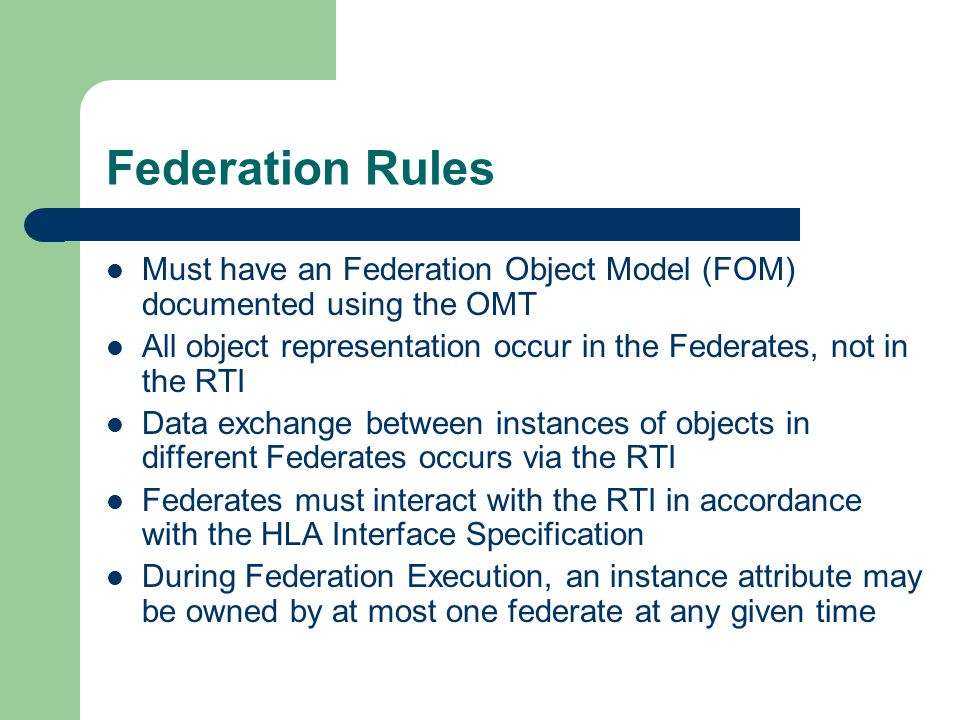 Federation Rules Must have an Federation Object Model (FOM) documented using the OMT All object representation occur in the Federates, not in the RTI Data exchange between instances of objects in different Federates occurs via the RTI Federates must interact with the RTI in accordance with the HLA Interface Specification During Federation Execution, an instance attribute may be owned by at most one federate at any given time