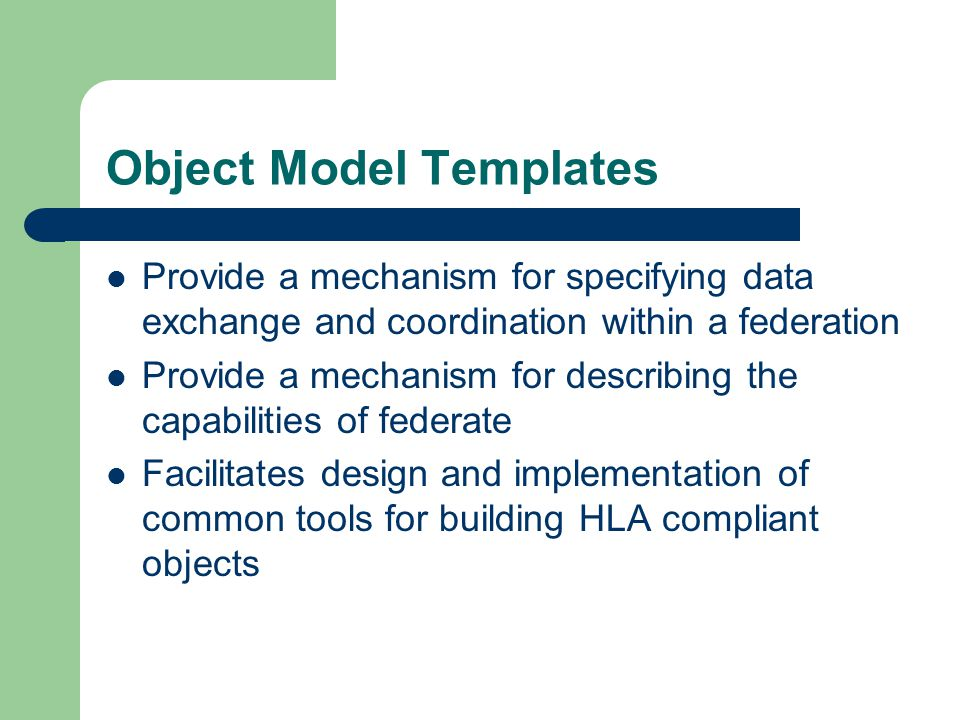 Object Model Templates Provide a mechanism for specifying data exchange and coordination within a federation Provide a mechanism for describing the ca