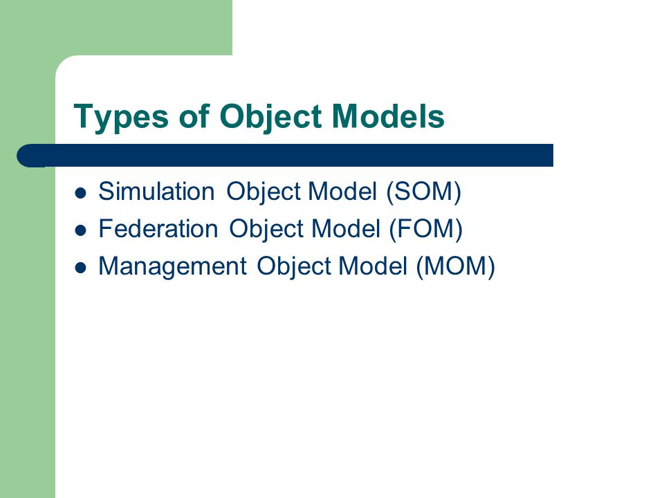 Types of Object Models Simulation Object Model (SOM) Federation Object Model (FOM) Management Object Model (MOM)
